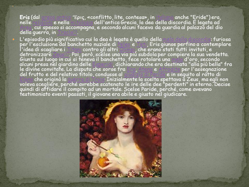 Eris (dal greco antico Ἔρις, «conflitto, lite, contesa», in italiano anche Eride ) era, nelle religioni e nella mitologia dell antica Grecia, la dea della discordia. È legata ad Ares, cui spesso si accompagna, e secondo alcuni faceva da guardia al palazzo del dio della guerra, in Tracia[1].